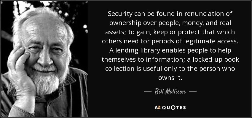 Security can be found in renunciation of ownership over people, money, and real assets; to gain, keep or protect that which others need for periods of legitimate access. A lending library enables people to help themselves to information; a locked-up book collection is useful only to the person who owns it. - Bill Mollison