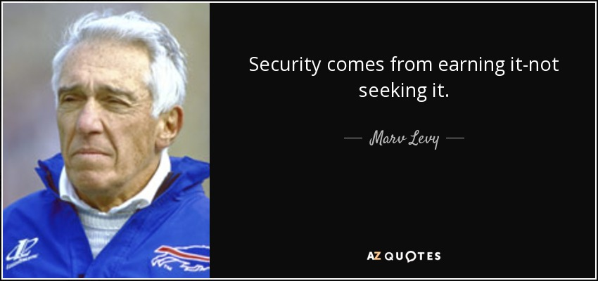 Security comes from earning it-not seeking it. - Marv Levy