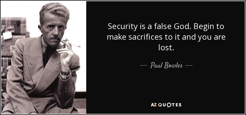 Security is a false God. Begin to make sacrifices to it and you are lost. - Paul Bowles