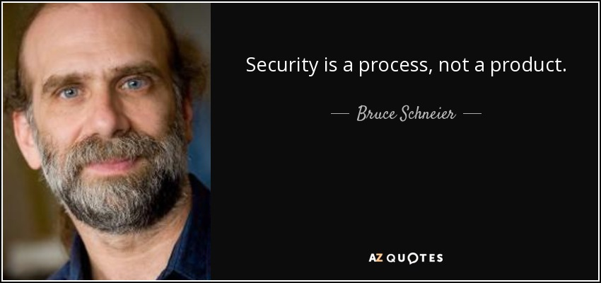 Security is a process, not a product. - Bruce Schneier
