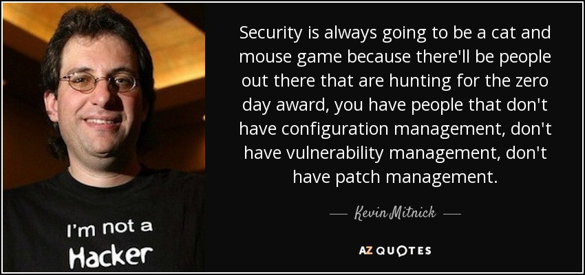 Security is always going to be a cat and mouse game because there'll be people out there that are hunting for the zero day award, you have people that don't have configuration management, don't have vulnerability management, don't have patch management. - Kevin Mitnick