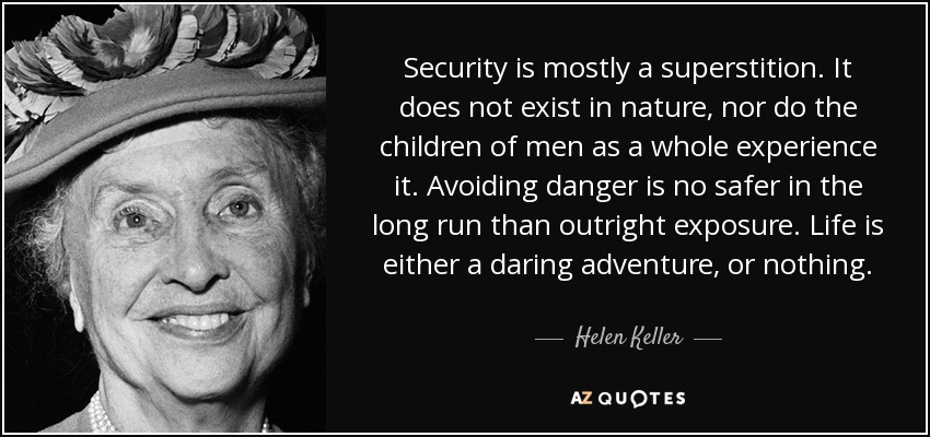 Security is mostly a superstition. It does not exist in nature, nor do the children of men as a whole experience it. Avoiding danger is no safer in the long run than outright exposure. Life is either a daring adventure, or nothing. - Helen Keller