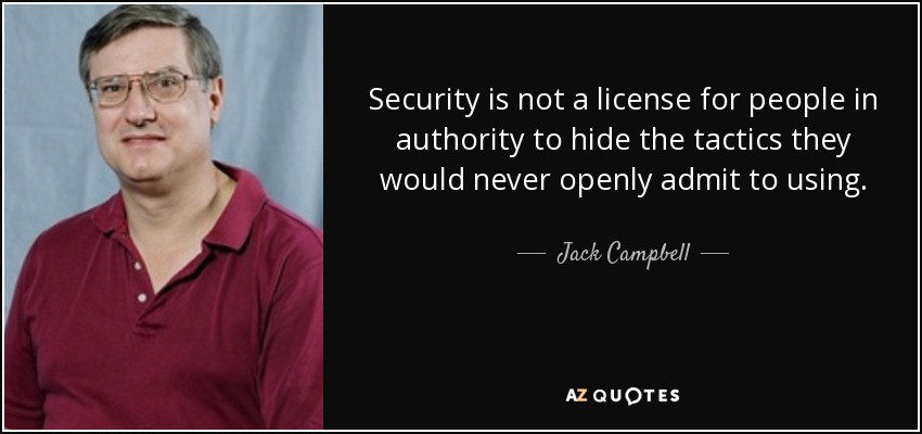 Security is not a license for people in authority to hide the tactics they would never openly admit to using. - Jack Campbell