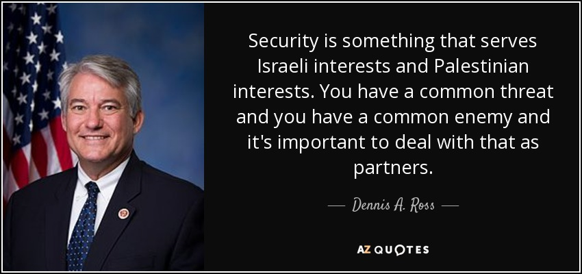 Security is something that serves Israeli interests and Palestinian interests. You have a common threat and you have a common enemy and it's important to deal with that as partners. - Dennis A. Ross