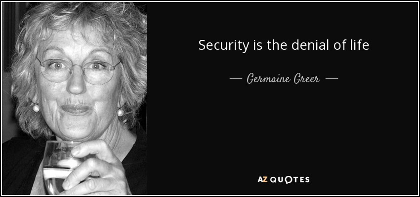 Security is the denial of life - Germaine Greer