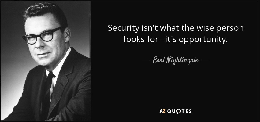 Security isn't what the wise person looks for - it's opportunity. - Earl Nightingale