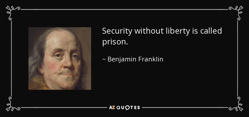 Security without liberty is called prison. - Benjamin Franklin