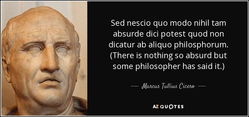 Sed nescio quo modo nihil tam absurde dici potest quod non dicatur ab aliquo philosphorum. (There is nothing so absurd but some philosopher has said it.) - Marcus Tullius Cicero