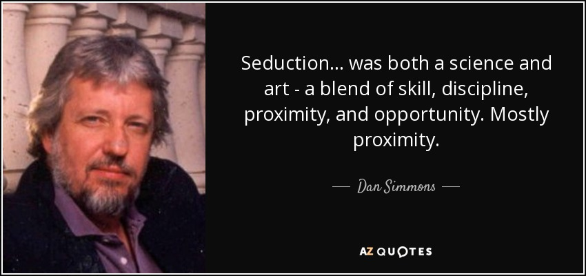 Seduction... was both a science and art - a blend of skill, discipline, proximity, and opportunity. Mostly proximity. - Dan Simmons