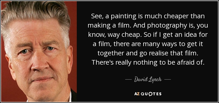 See, a painting is much cheaper than making a film. And photography is, you know, way cheap. So if I get an idea for a film, there are many ways to get it together and go realise that film. There's really nothing to be afraid of. - David Lynch
