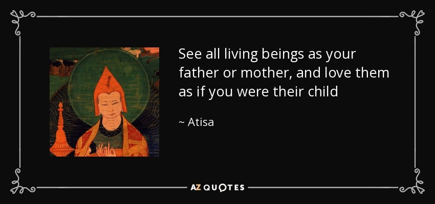 Atisa Quote See All Living Beings As Your Father Or Mother And