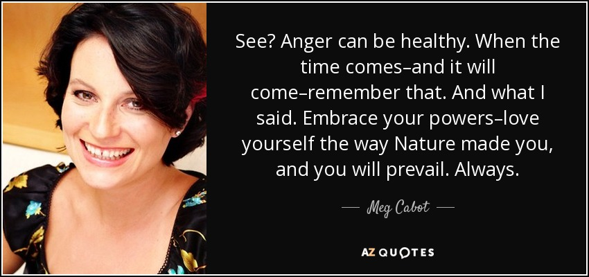 See? Anger can be healthy. When the time comes–and it will come–remember that. And what I said. Embrace your powers–love yourself the way Nature made you, and you will prevail. Always. - Meg Cabot