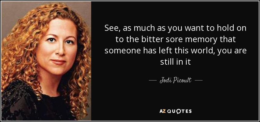 See, as much as you want to hold on to the bitter sore memory that someone has left this world, you are still in it - Jodi Picoult