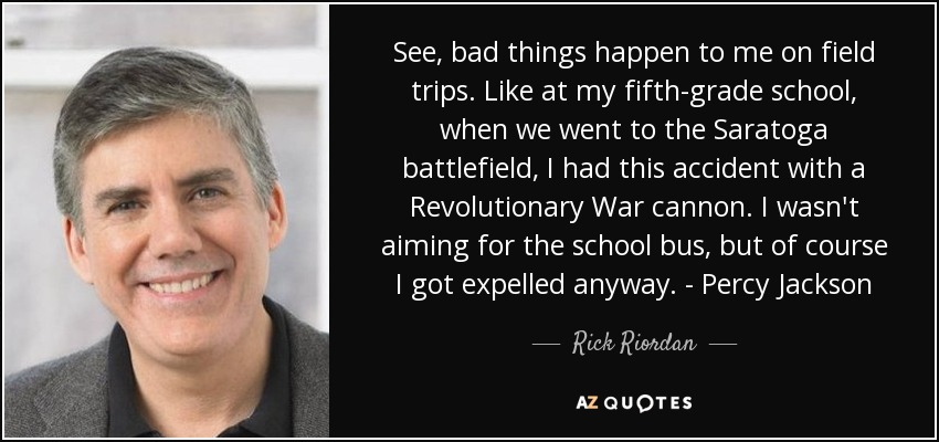 See, bad things happen to me on field trips. Like at my fifth-grade school, when we went to the Saratoga battlefield, I had this accident with a Revolutionary War cannon. I wasn't aiming for the school bus, but of course I got expelled anyway. - Percy Jackson - Rick Riordan