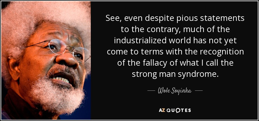 See, even despite pious statements to the contrary, much of the industrialized world has not yet come to terms with the recognition of the fallacy of what I call the strong man syndrome. - Wole Soyinka