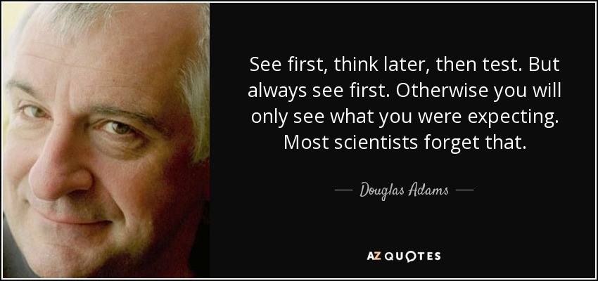See first, think later, then test. But always see first. Otherwise you will only see what you were expecting. Most scientists forget that. - Douglas Adams