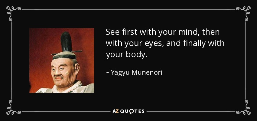 See first with your mind, then with your eyes, and finally with your body. - Yagyu Munenori