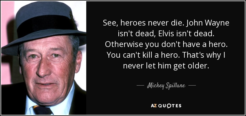 See, heroes never die. John Wayne isn't dead, Elvis isn't dead. Otherwise you don't have a hero. You can't kill a hero. That's why I never let him get older. - Mickey Spillane