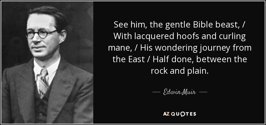 See him, the gentle Bible beast, / With lacquered hoofs and curling mane, / His wondering journey from the East / Half done, between the rock and plain. - Edwin Muir