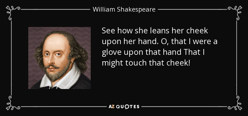 See how she leans her cheek upon her hand. O, that I were a glove upon that hand That I might touch that cheek! - William Shakespeare