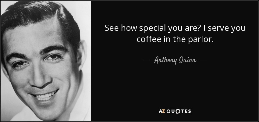 See how special you are? I serve you coffee in the parlor. - Anthony Quinn