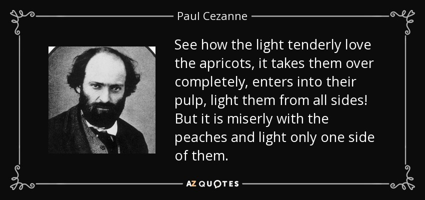 See how the light tenderly love the apricots, it takes them over completely, enters into their pulp, light them from all sides! But it is miserly with the peaches and light only one side of them. - Paul Cezanne