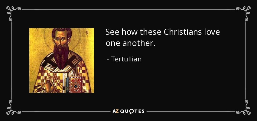 Tertullian quote: See how these Christians love one another.