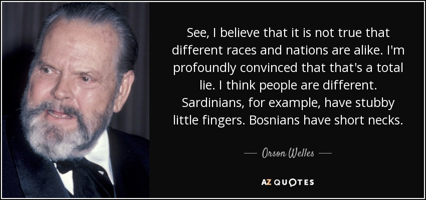 See, I believe that it is not true that different races and nations are alike. I'm profoundly convinced that that's a total lie. I think people are different. Sardinians, for example, have stubby little fingers. Bosnians have short necks. - Orson Welles