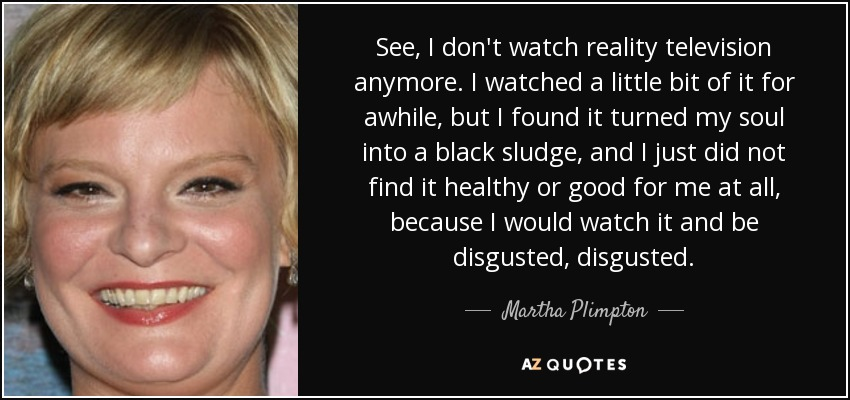 See, I don't watch reality television anymore. I watched a little bit of it for awhile, but I found it turned my soul into a black sludge, and I just did not find it healthy or good for me at all, because I would watch it and be disgusted, disgusted. - Martha Plimpton