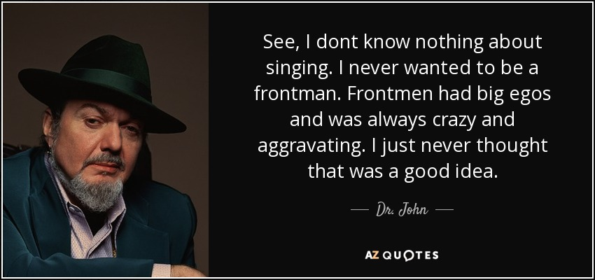 See, I dont know nothing about singing. I never wanted to be a frontman. Frontmen had big egos and was always crazy and aggravating. I just never thought that was a good idea. - Dr. John