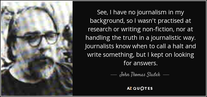 See, I have no journalism in my background, so I wasn't practised at research or writing non-fiction, nor at handling the truth in a journalistic way. Journalists know when to call a halt and write something, but I kept on looking for answers. - John Thomas Sladek