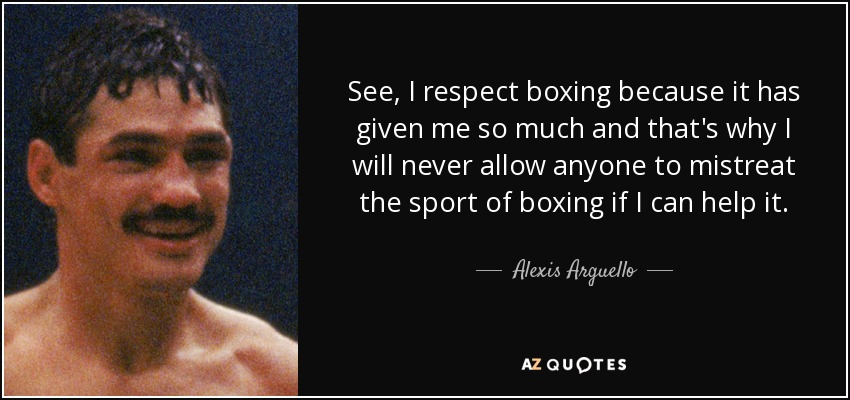 See, I respect boxing because it has given me so much and that's why I will never allow anyone to mistreat the sport of boxing if I can help it. - Alexis Arguello