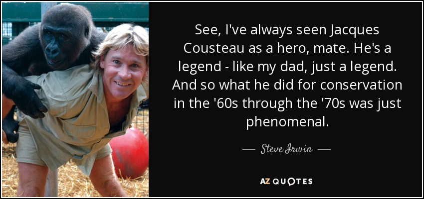See, I've always seen Jacques Cousteau as a hero, mate. He's a legend - like my dad, just a legend. And so what he did for conservation in the '60s through the '70s was just phenomenal. - Steve Irwin