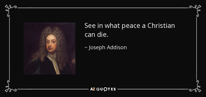 See in what peace a Christian can die. - Joseph Addison