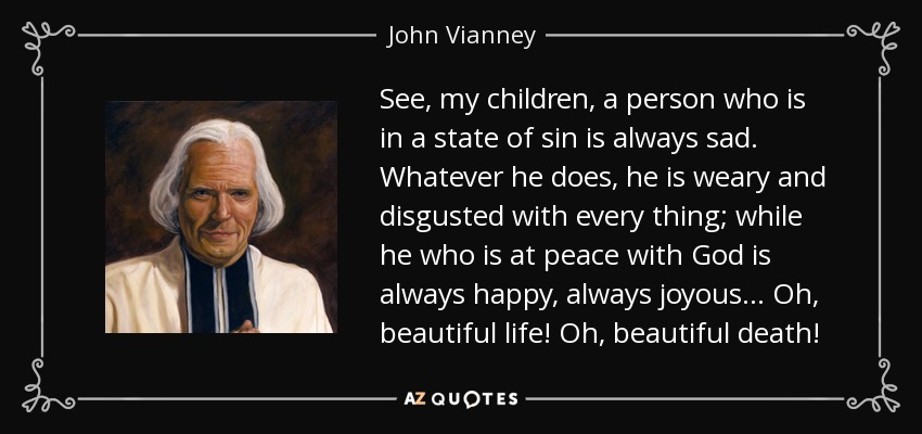 See, my children, a person who is in a state of sin is always sad. Whatever he does, he is weary and disgusted with every thing; while he who is at peace with God is always happy, always joyous. . . Oh, beautiful life! Oh, beautiful death! - John Vianney