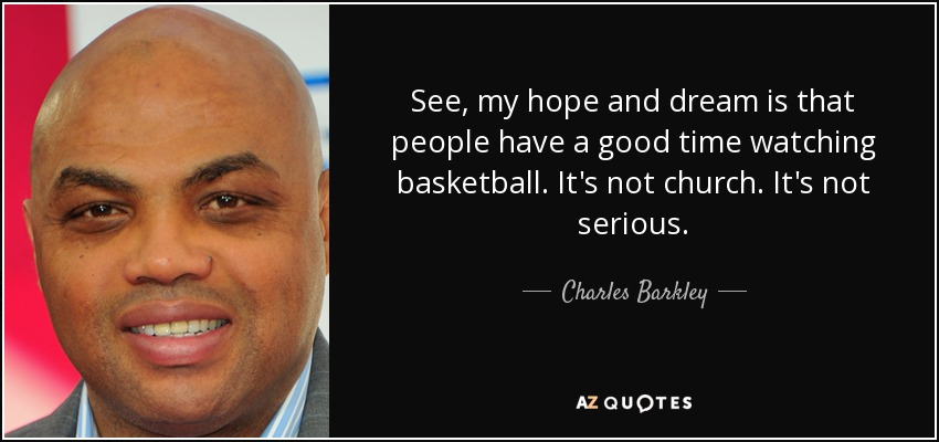 See, my hope and dream is that people have a good time watching basketball. It's not church. It's not serious. - Charles Barkley