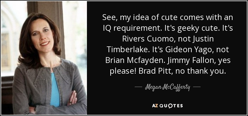 See, my idea of cute comes with an IQ requirement. It's geeky cute. It's Rivers Cuomo, not Justin Timberlake. It's Gideon Yago, not Brian Mcfayden. Jimmy Fallon, yes please! Brad Pitt, no thank you. - Megan McCafferty