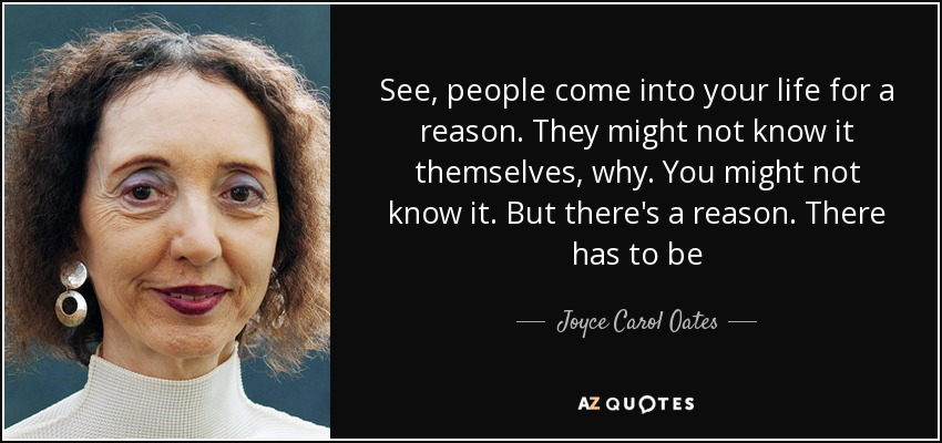See, people come into your life for a reason. They might not know it themselves, why. You might not know it. But there's a reason. There has to be - Joyce Carol Oates