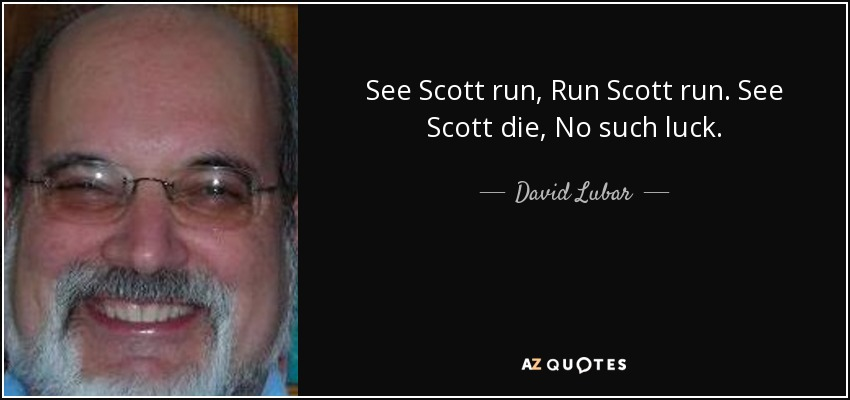 See Scott run, Run Scott run. See Scott die, No such luck. - David Lubar
