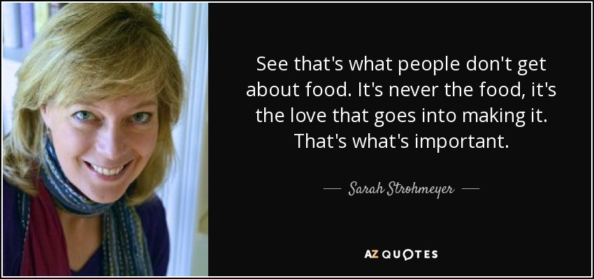 See that's what people don't get about food. It's never the food, it's the love that goes into making it. That's what's important. - Sarah Strohmeyer