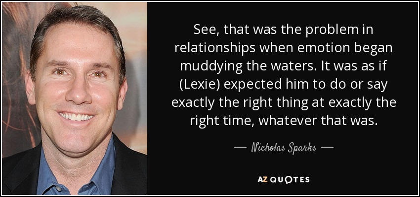 See, that was the problem in relationships when emotion began muddying the waters. It was as if (Lexie) expected him to do or say exactly the right thing at exactly the right time, whatever that was. - Nicholas Sparks