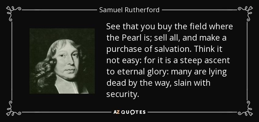 See that you buy the field where the Pearl is; sell all, and make a purchase of salvation. Think it not easy: for it is a steep ascent to eternal glory: many are lying dead by the way, slain with security. - Samuel Rutherford