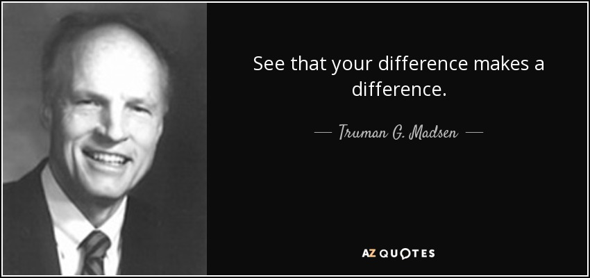 See that your difference makes a difference. - Truman G. Madsen