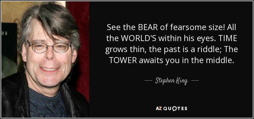 See the BEAR of fearsome size! All the WORLD'S within his eyes. TIME grows thin, the past is a riddle; The TOWER awaits you in the middle. - Stephen King