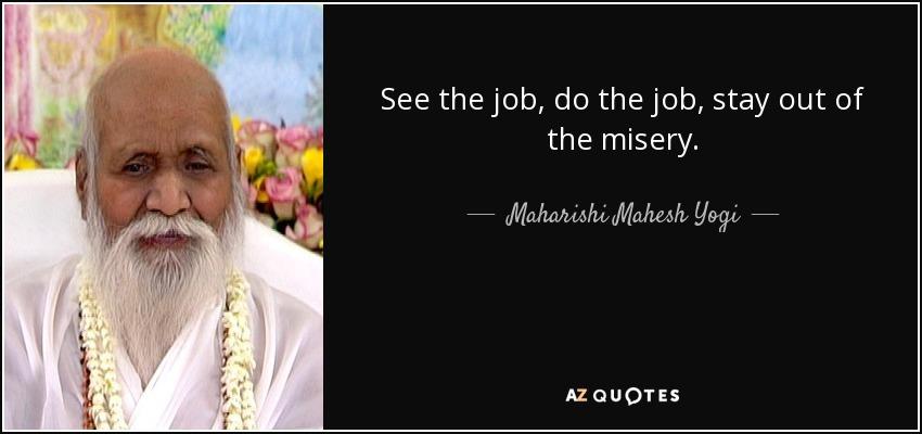 See the job, do the job, stay out of the misery. - Maharishi Mahesh Yogi