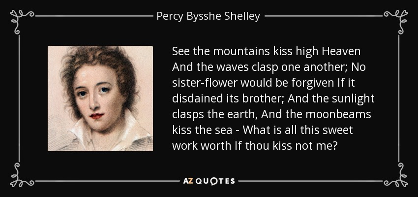 See the mountains kiss high Heaven And the waves clasp one another; No sister-flower would be forgiven If it disdained its brother; And the sunlight clasps the earth, And the moonbeams kiss the sea - What is all this sweet work worth If thou kiss not me? - Percy Bysshe Shelley