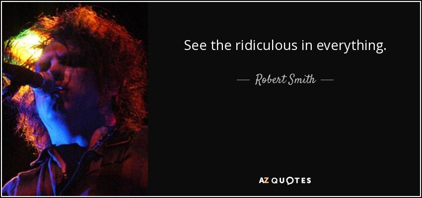 See the ridiculous in everything. - Robert Smith