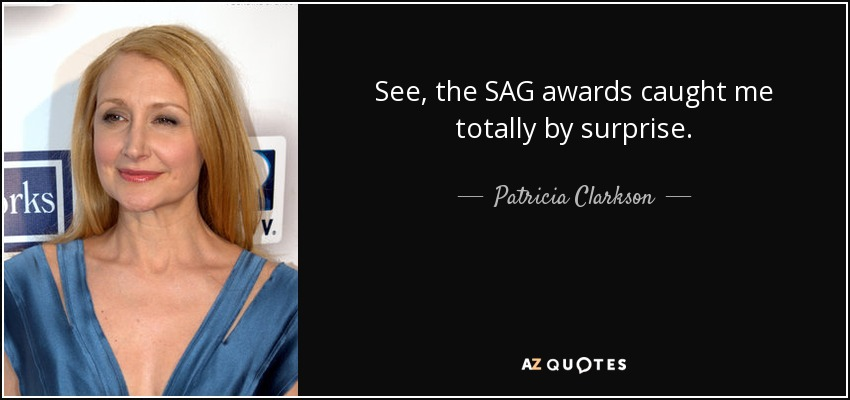 See, the SAG awards caught me totally by surprise. - Patricia Clarkson