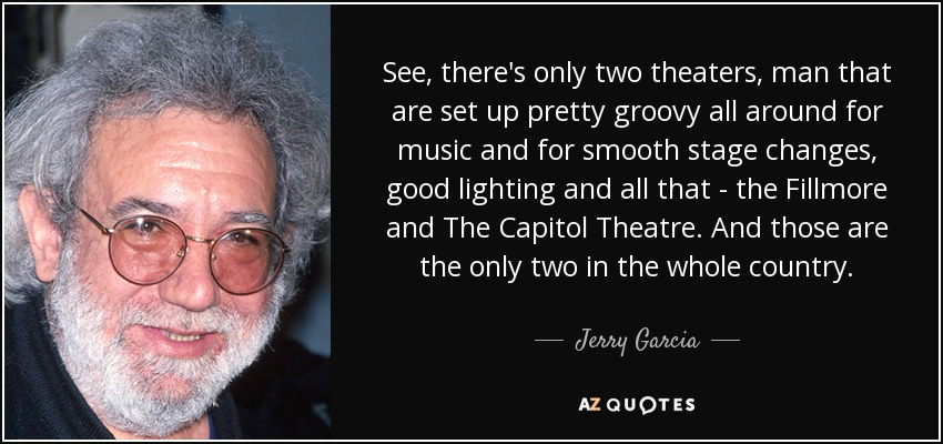 See, there's only two theaters, man that are set up pretty groovy all around for music and for smooth stage changes, good lighting and all that - the Fillmore and The Capitol Theatre. And those are the only two in the whole country. - Jerry Garcia