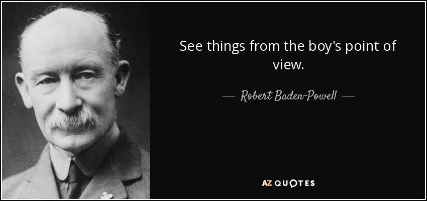 See things from the boy's point of view. - Robert Baden-Powell